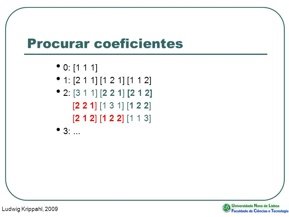 Ludwig Krippahl, 2009 14 Procurar coeficientes 0: [1 1 1] 1: [2 1 1] [1 2 1] [1 1 2] 2: [3 1 1] [2 2 1] [2 1 2] [2 2 1] [1 3 1] [1 2 2] [2 1 2] [1 2 2] [1 1 3] 3:...