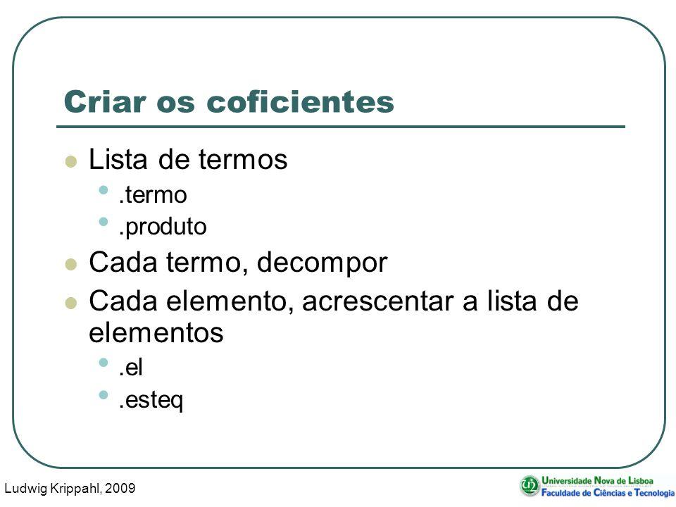 Ludwig Krippahl, 2009 16 Criar os coficientes Lista de termos.termo.produto Cada termo, decompor Cada elemento, acrescentar a lista de elementos.el.esteq