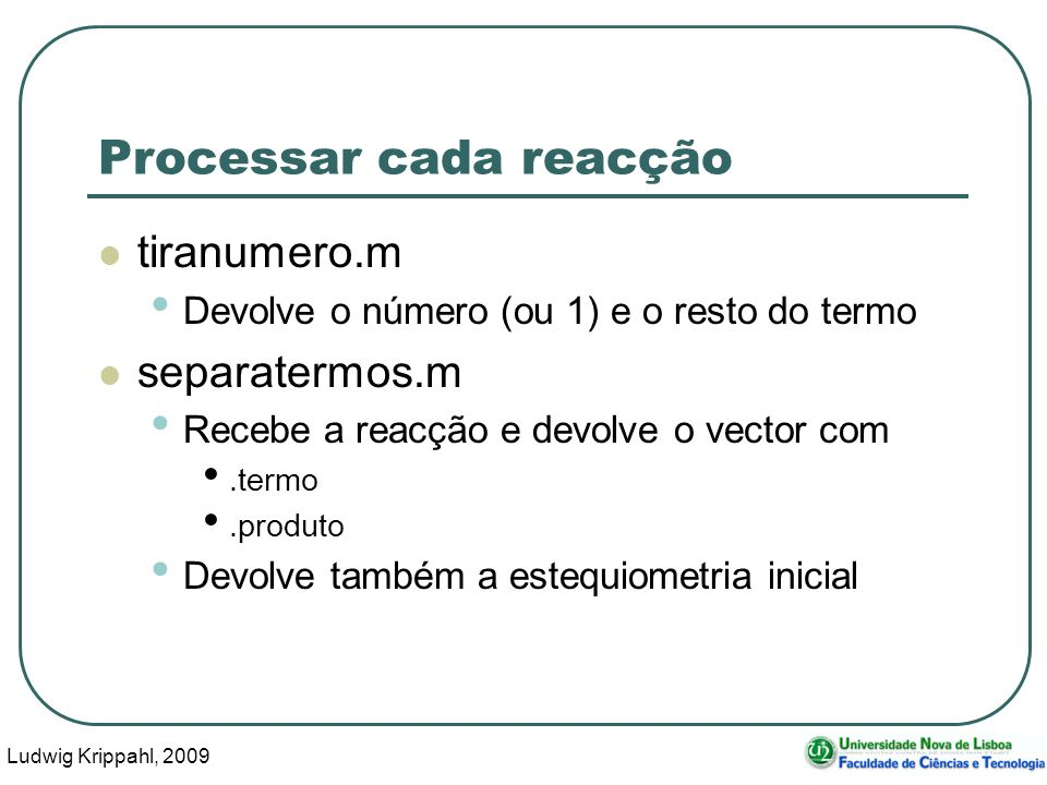 Ludwig Krippahl, 2009 19 Processar cada reacção tiranumero.m Devolve o número (ou 1) e o resto do termo separatermos.m Recebe a reacção e devolve o vector com.termo.produto Devolve também a estequiometria inicial