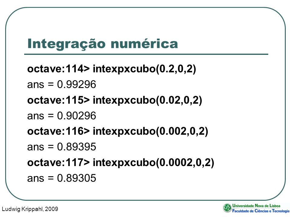 Ludwig Krippahl, 2009 27 Integração numérica octave:114> intexpxcubo(0.2,0,2) ans = 0.99296 octave:115> intexpxcubo(0.02,0,2) ans = 0.90296 octave:116> intexpxcubo(0.002,0,2) ans = 0.89395 octave:117> intexpxcubo(0.0002,0,2) ans = 0.89305