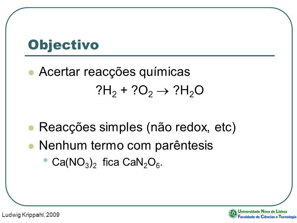 Ludwig Krippahl, 2009 6 Objectivo Acertar reacções químicas H 2 + O 2 H 2 O Reacções simples (não redox, etc) Nenhum termo com parêntesis Ca(NO 3 ) 2 fica CaN 2 O 6.