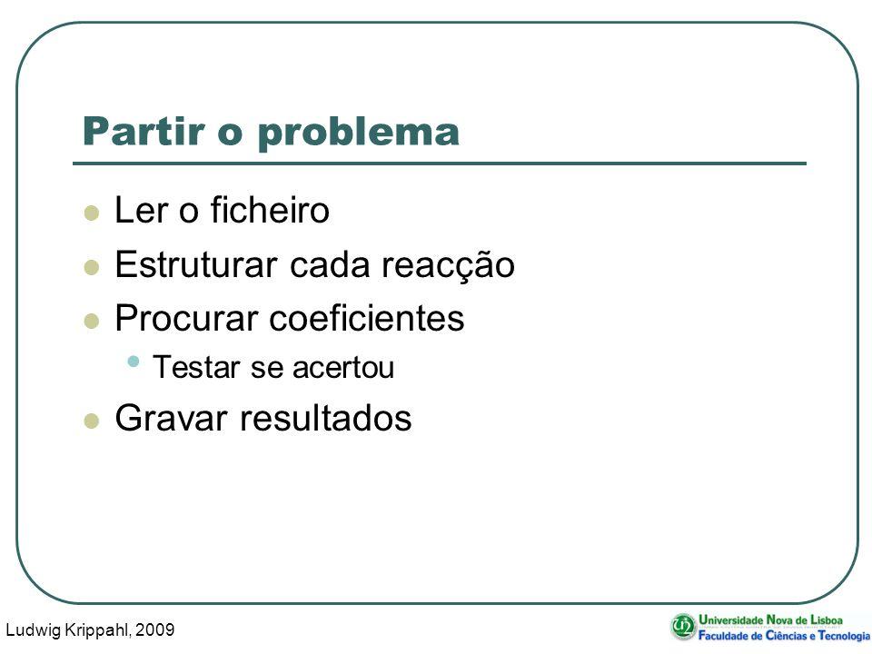 Ludwig Krippahl, 2009 8 Partir o problema Ler o ficheiro Estruturar cada reacção Procurar coeficientes Testar se acertou Gravar resultados