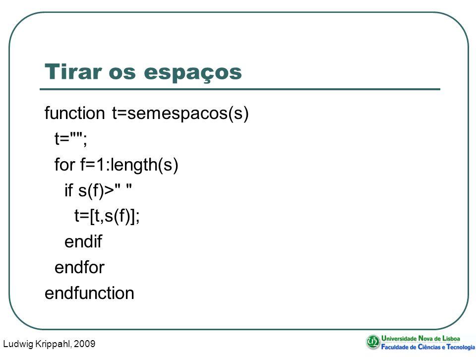 Ludwig Krippahl, 2009 9 Tirar os espaços function t=semespacos(s) t= ; for f=1:length(s) if s(f)> t=[t,s(f)]; endif endfor endfunction