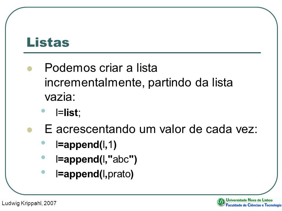 Ludwig Krippahl, 2007 10 Listas Podemos criar a lista incrementalmente, partindo da lista vazia: l=list; E acrescentando um valor de cada vez: l=appen