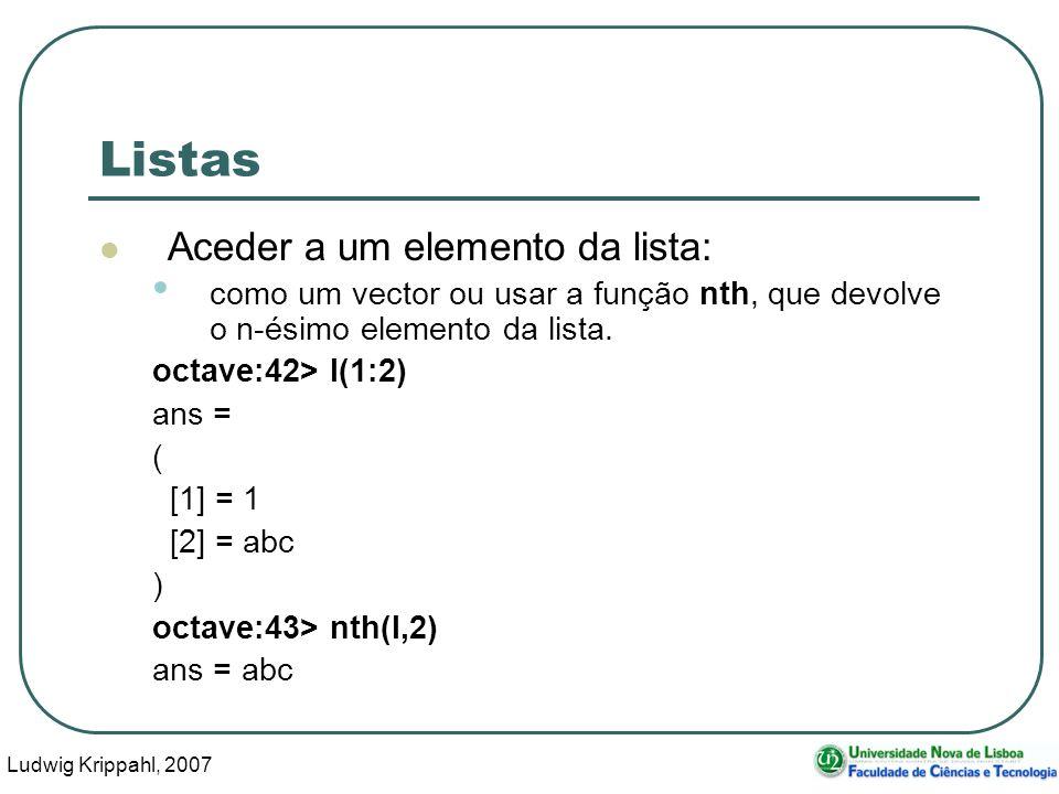 Ludwig Krippahl, 2007 13 Listas Aceder a um elemento da lista: como um vector ou usar a função nth, que devolve o n-ésimo elemento da lista. octave:42