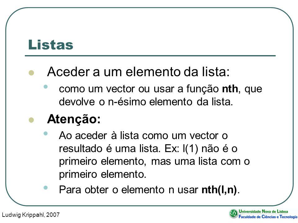 Ludwig Krippahl, 2007 14 Listas Aceder a um elemento da lista: como um vector ou usar a função nth, que devolve o n-ésimo elemento da lista. Atenção: