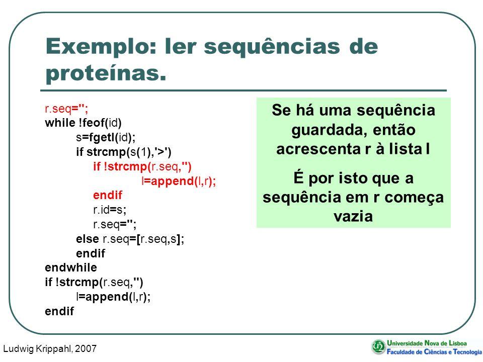 Ludwig Krippahl, 2007 31 Exemplo: ler sequências de proteínas. r.seq=''; while !feof(id) s=fgetl(id); if strcmp(s(1),'>') if !strcmp(r.seq,'') l=appen