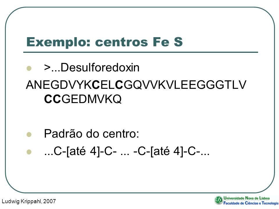 Ludwig Krippahl, 2007 40 Exemplo: centros Fe S >...Desulforedoxin ANEGDVYKCELCGQVVKVLEEGGGTLV CCGEDMVKQ Padrão do centro:...C-[até 4]-C-... -C-[até 4]