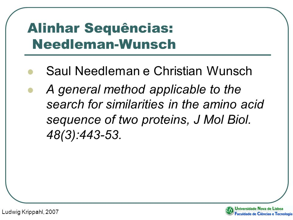 Ludwig Krippahl, 2007 42 Alinhar Sequências: Needleman-Wunsch Saul Needleman e Christian Wunsch A general method applicable to the search for similari