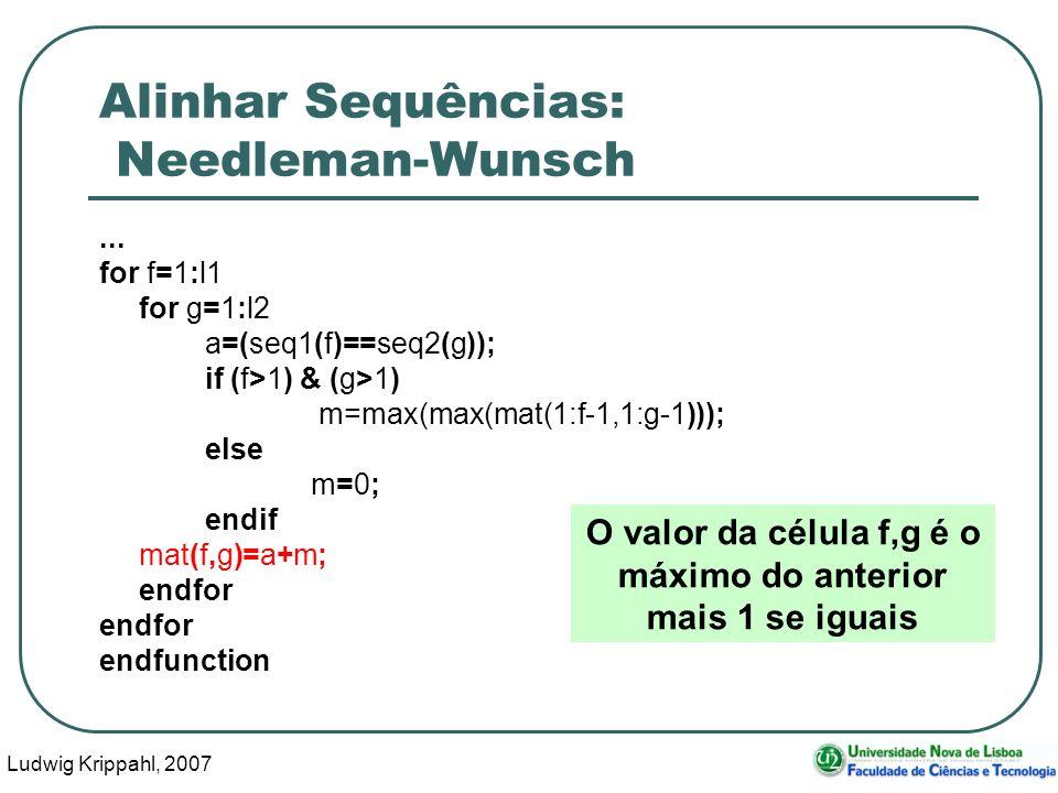 Ludwig Krippahl, 2007 62 Alinhar Sequências: Needleman-Wunsch... for f=1:l1 for g=1:l2 a=(seq1(f)==seq2(g)); if (f>1) & (g>1) m=max(max(mat(1:f-1,1:g-