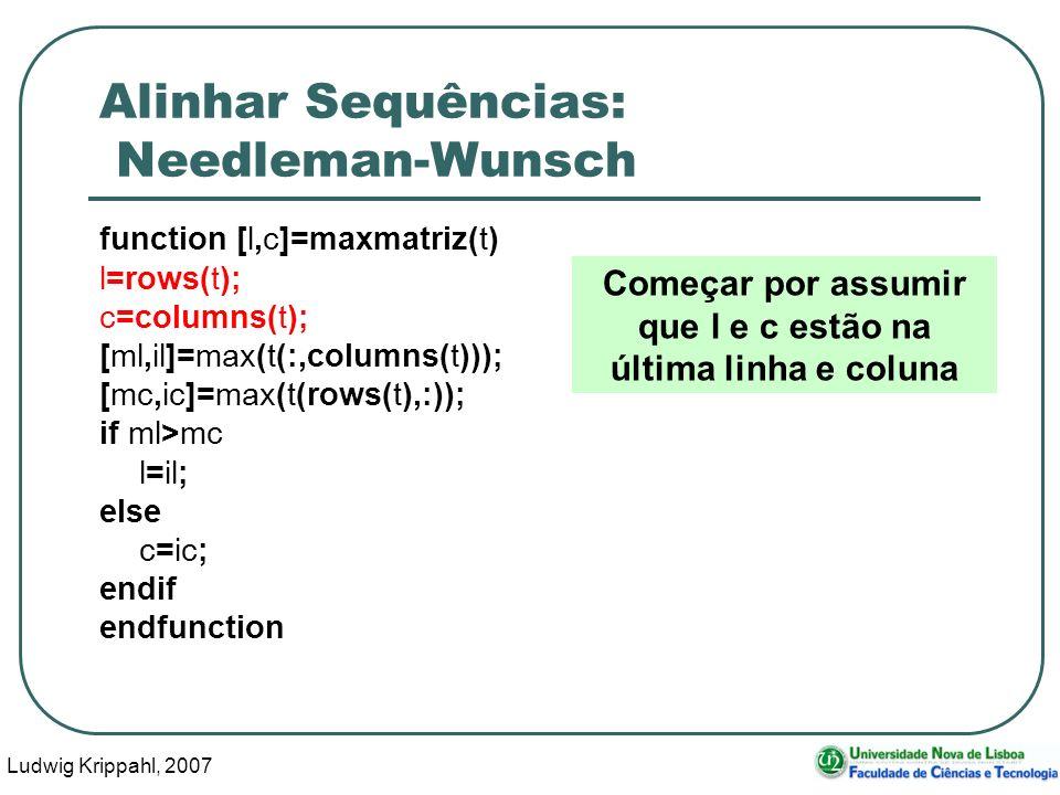 Ludwig Krippahl, 2007 64 Alinhar Sequências: Needleman-Wunsch function [l,c]=maxmatriz(t) l=rows(t); c=columns(t); [ml,il]=max(t(:,columns(t))); [mc,i