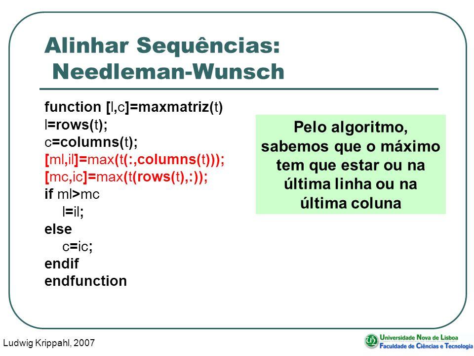 Ludwig Krippahl, 2007 65 Alinhar Sequências: Needleman-Wunsch function [l,c]=maxmatriz(t) l=rows(t); c=columns(t); [ml,il]=max(t(:,columns(t))); [mc,i