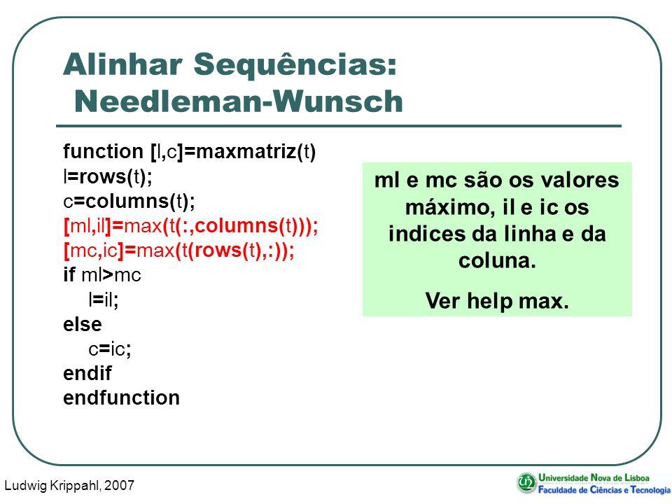 Ludwig Krippahl, 2007 66 Alinhar Sequências: Needleman-Wunsch function [l,c]=maxmatriz(t) l=rows(t); c=columns(t); [ml,il]=max(t(:,columns(t))); [mc,i