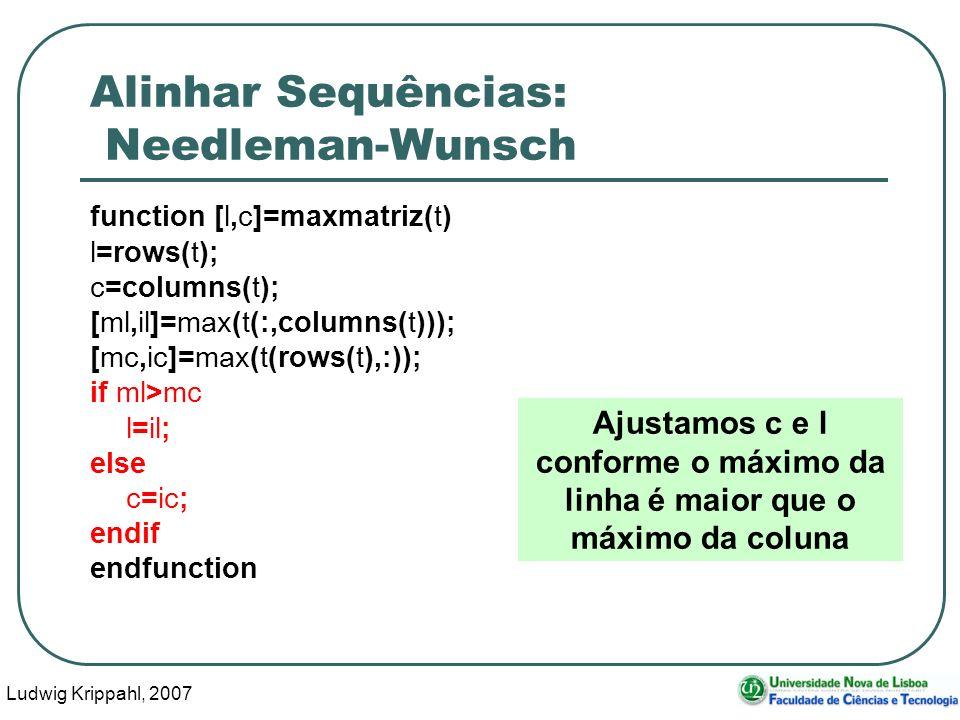 Ludwig Krippahl, 2007 67 Alinhar Sequências: Needleman-Wunsch function [l,c]=maxmatriz(t) l=rows(t); c=columns(t); [ml,il]=max(t(:,columns(t))); [mc,i