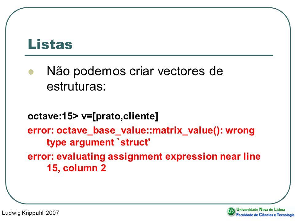 Ludwig Krippahl, 2007 7 Listas Não podemos criar vectores de estruturas: octave:15> v=[prato,cliente] error: octave_base_value::matrix_value(): wrong