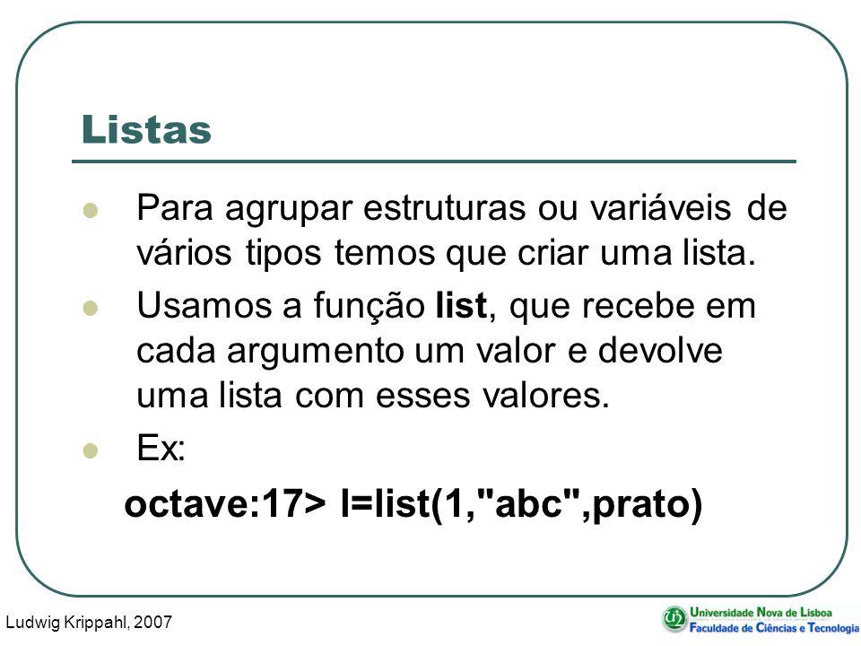 Ludwig Krippahl, 2007 8 Listas Para agrupar estruturas ou variáveis de vários tipos temos que criar uma lista. Usamos a função list, que recebe em cad
