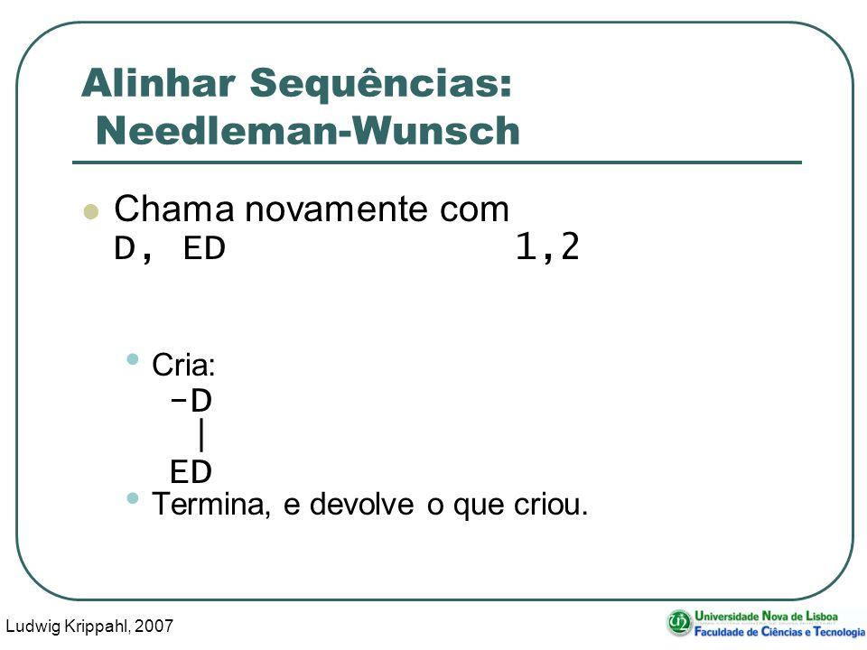 Ludwig Krippahl, 2007 83 Alinhar Sequências: Needleman-Wunsch Chama novamente com D, ED 1,2 Cria: -D | ED Termina, e devolve o que criou.