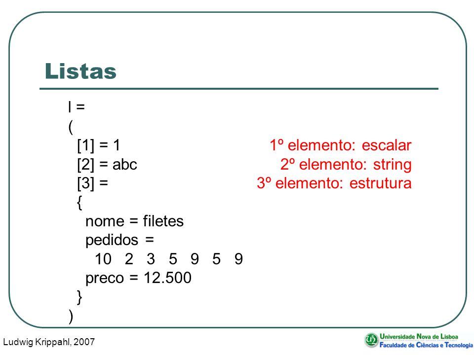 Ludwig Krippahl, 2007 9 Listas l = ( [1] = 11º elemento: escalar [2] = abc2º elemento: string [3] =3º elemento: estrutura { nome = filetes pedidos = 1