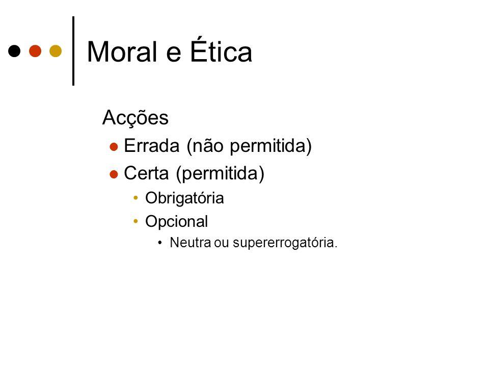 Moral e Ética Acções Errada (não permitida) Certa (permitida) Obrigatória Opcional Neutra ou supererrogatória.