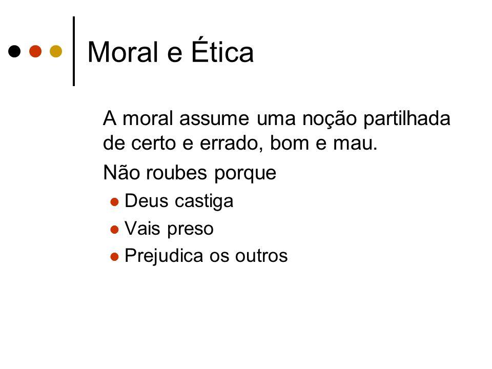 Moral e Ética A moral assume uma noção partilhada de certo e errado, bom e mau. Não roubes porque Deus castiga Vais preso Prejudica os outros