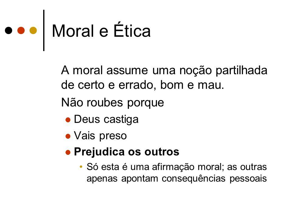 Moral e Ética A moral assume uma noção partilhada de certo e errado, bom e mau. Não roubes porque Deus castiga Vais preso Prejudica os outros Só esta
