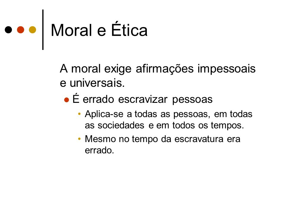 Moral e Ética A moral exige afirmações impessoais e universais. É errado escravizar pessoas Aplica-se a todas as pessoas, em todas as sociedades e em