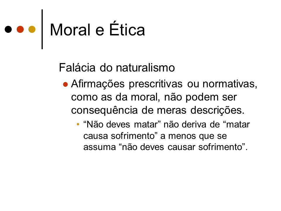 Moral e Ética Falácia do naturalismo Afirmações prescritivas ou normativas, como as da moral, não podem ser consequência de meras descrições. Não deve
