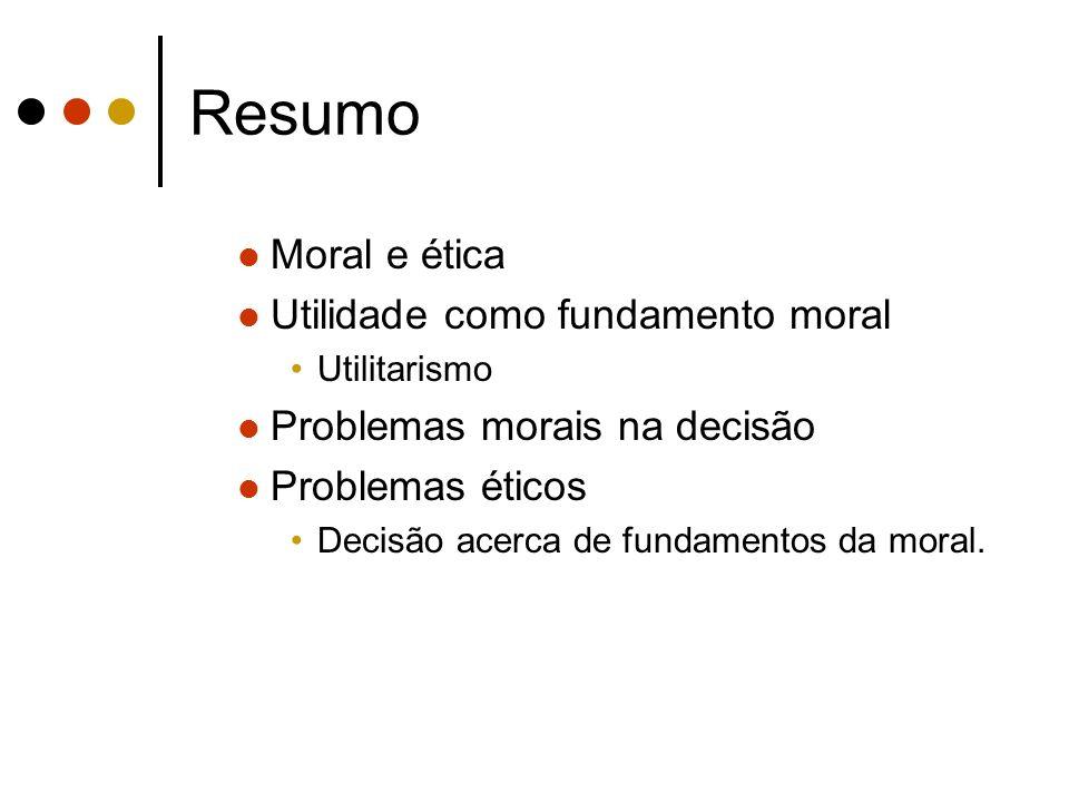 Resumo Moral e ética Utilidade como fundamento moral Utilitarismo Problemas morais na decisão Problemas éticos Decisão acerca de fundamentos da moral.
