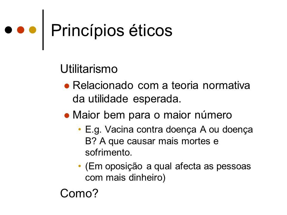 Princípios éticos Utilitarismo Relacionado com a teoria normativa da utilidade esperada. Maior bem para o maior número E.g. Vacina contra doença A ou