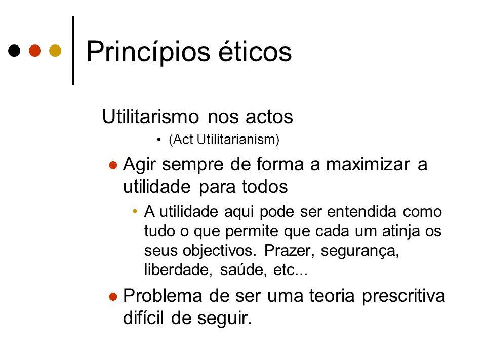 Princípios éticos Utilitarismo nos actos (Act Utilitarianism) Agir sempre de forma a maximizar a utilidade para todos A utilidade aqui pode ser entend