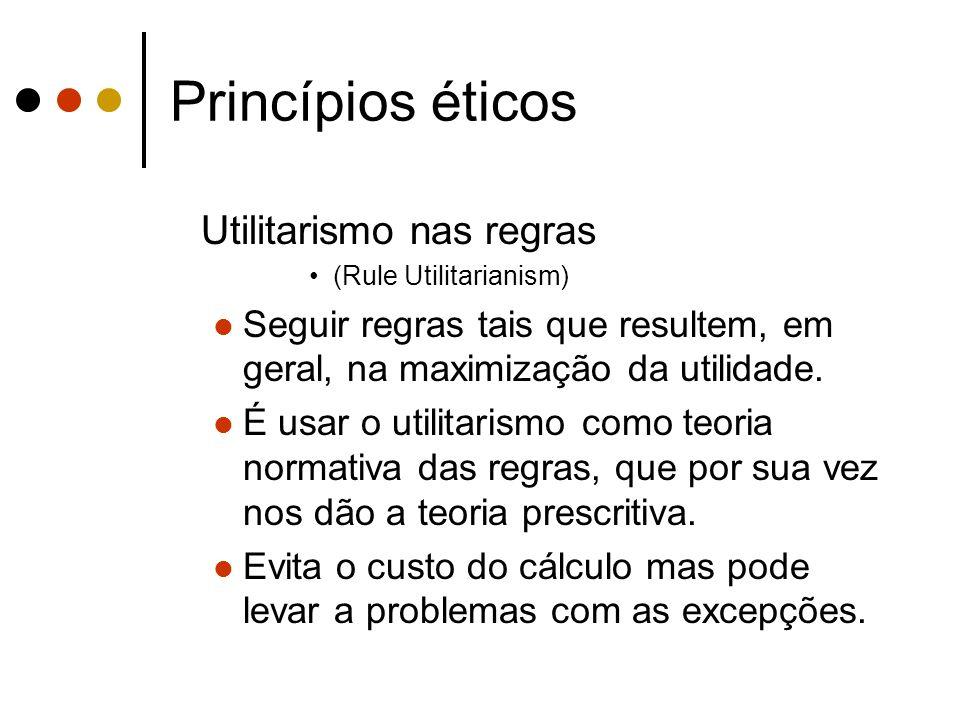 Princípios éticos Utilitarismo nas regras (Rule Utilitarianism) Seguir regras tais que resultem, em geral, na maximização da utilidade. É usar o utili