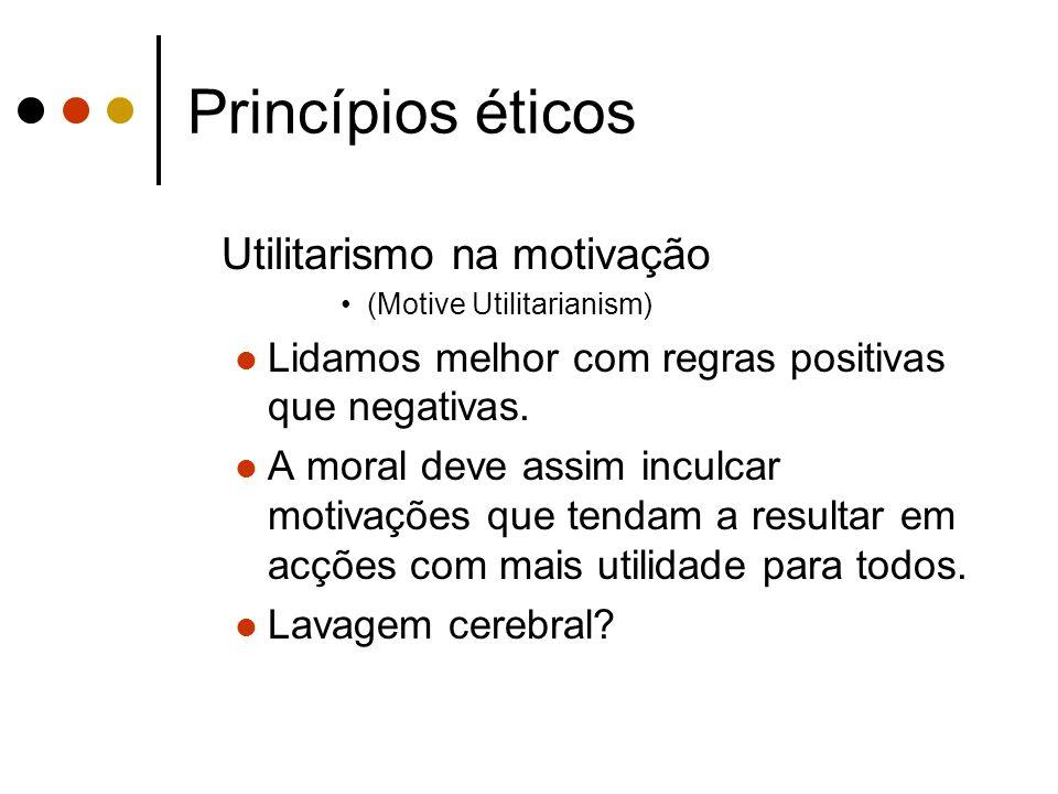 Princípios éticos Utilitarismo na motivação (Motive Utilitarianism) Lidamos melhor com regras positivas que negativas. A moral deve assim inculcar mot
