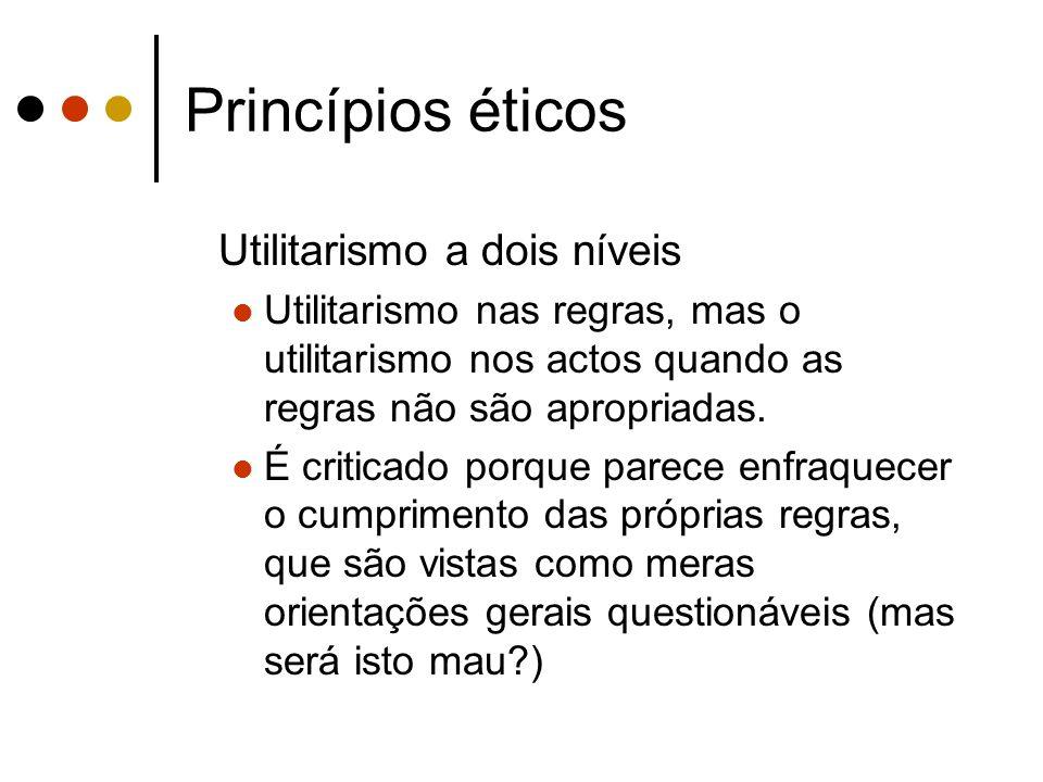 Princípios éticos Utilitarismo a dois níveis Utilitarismo nas regras, mas o utilitarismo nos actos quando as regras não são apropriadas. É criticado p