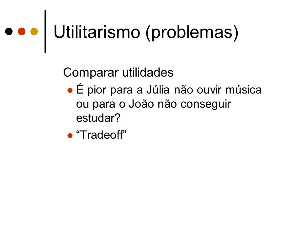 Utilitarismo (problemas) Comparar utilidades É pior para a Júlia não ouvir música ou para o João não conseguir estudar? Tradeoff