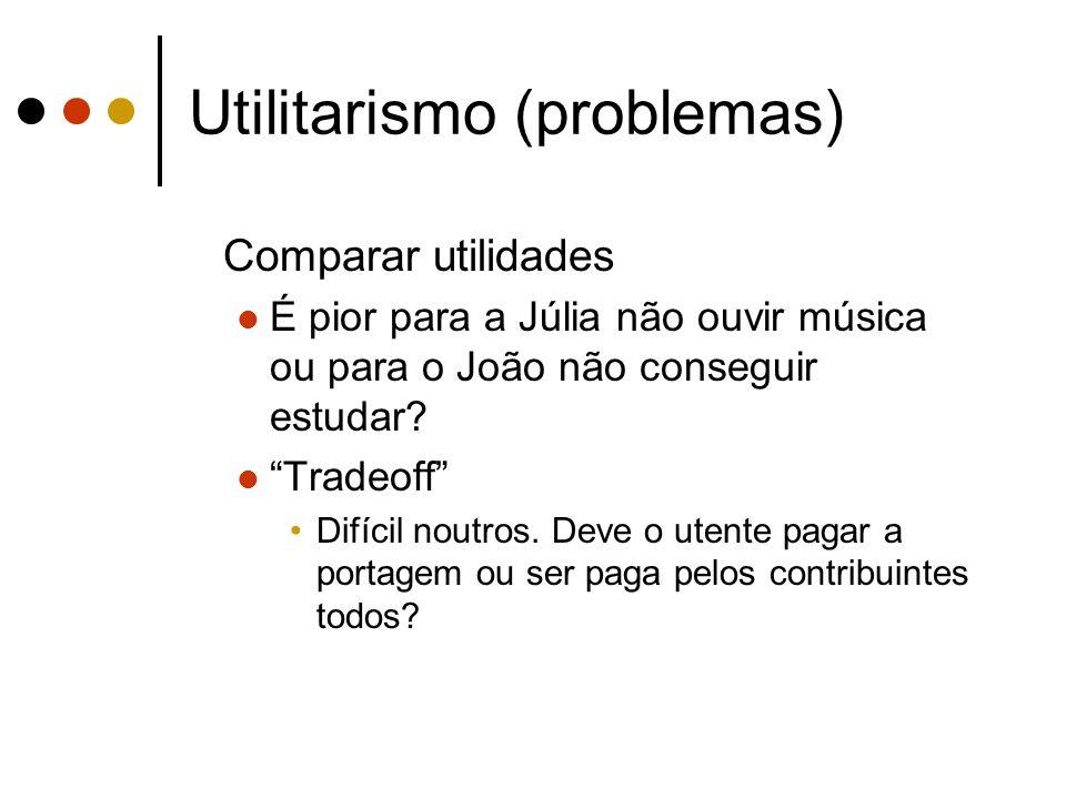 Utilitarismo (problemas) Comparar utilidades É pior para a Júlia não ouvir música ou para o João não conseguir estudar? Tradeoff Difícil noutros. Deve