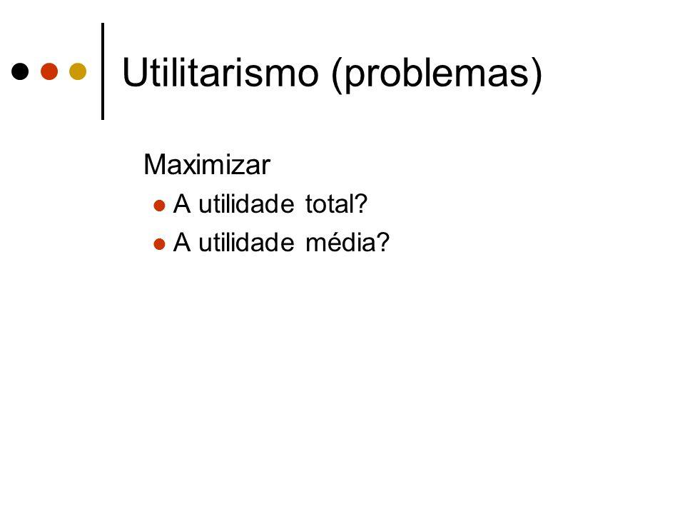 Utilitarismo (problemas) Maximizar A utilidade total? A utilidade média?