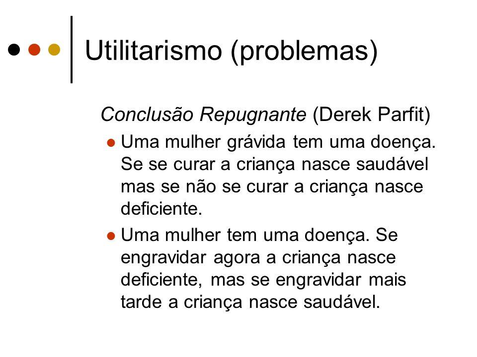 Utilitarismo (problemas) Conclusão Repugnante (Derek Parfit) Uma mulher grávida tem uma doença. Se se curar a criança nasce saudável mas se não se cur