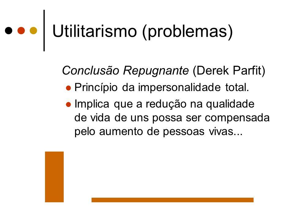 Utilitarismo (problemas) Conclusão Repugnante (Derek Parfit) Princípio da impersonalidade total. Implica que a redução na qualidade de vida de uns pos