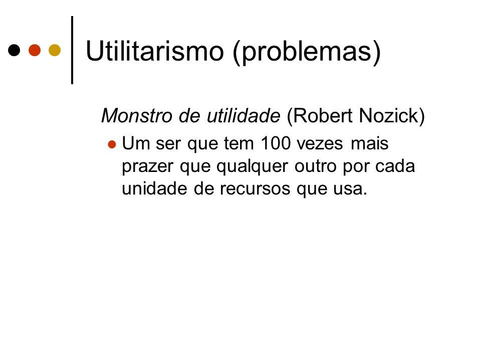 Utilitarismo (problemas) Monstro de utilidade (Robert Nozick) Um ser que tem 100 vezes mais prazer que qualquer outro por cada unidade de recursos que