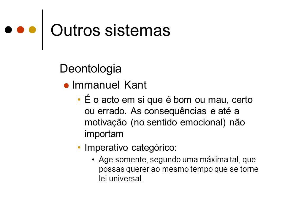Outros sistemas Deontologia Immanuel Kant É o acto em si que é bom ou mau, certo ou errado. As consequências e até a motivação (no sentido emocional)