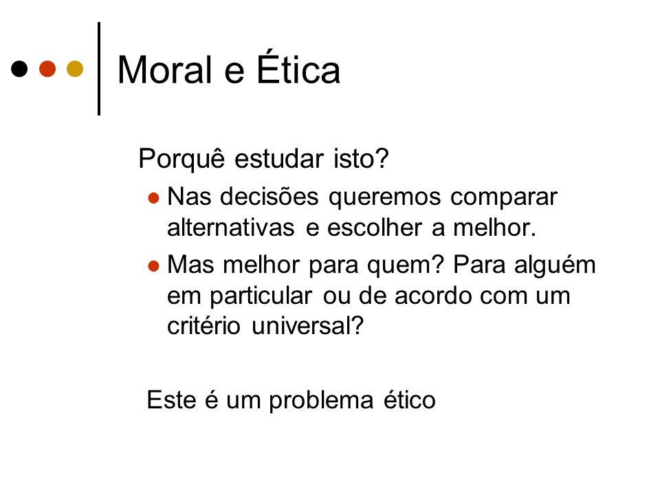 Moral e Ética Porquê estudar isto? Nas decisões queremos comparar alternativas e escolher a melhor. Mas melhor para quem? Para alguém em particular ou