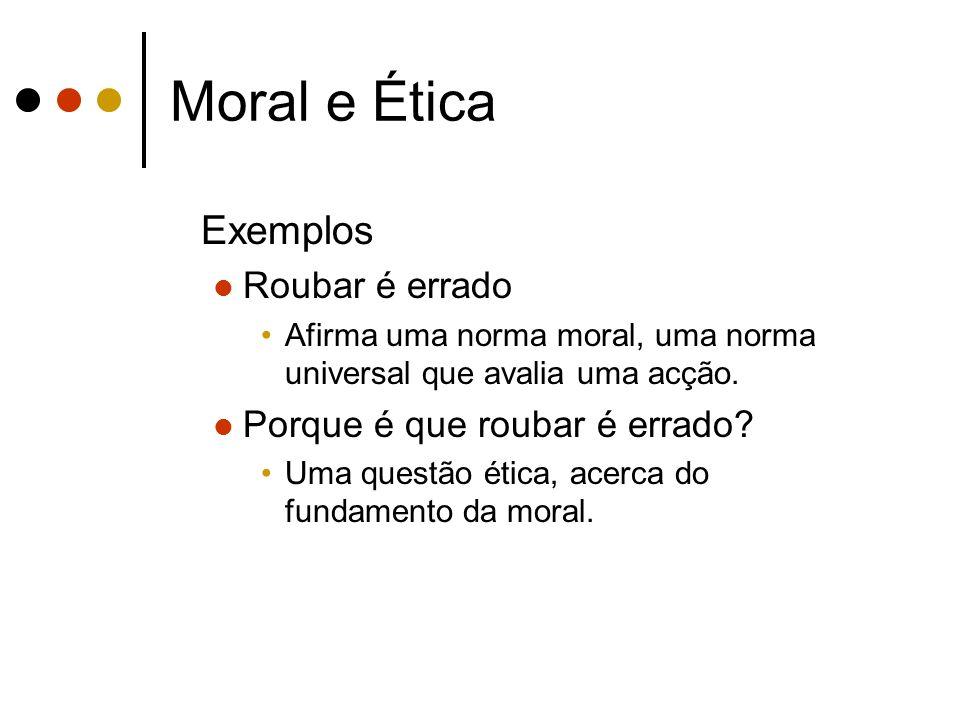 Moral e Ética Exemplos Roubar é errado Afirma uma norma moral, uma norma universal que avalia uma acção. Porque é que roubar é errado? Uma questão éti