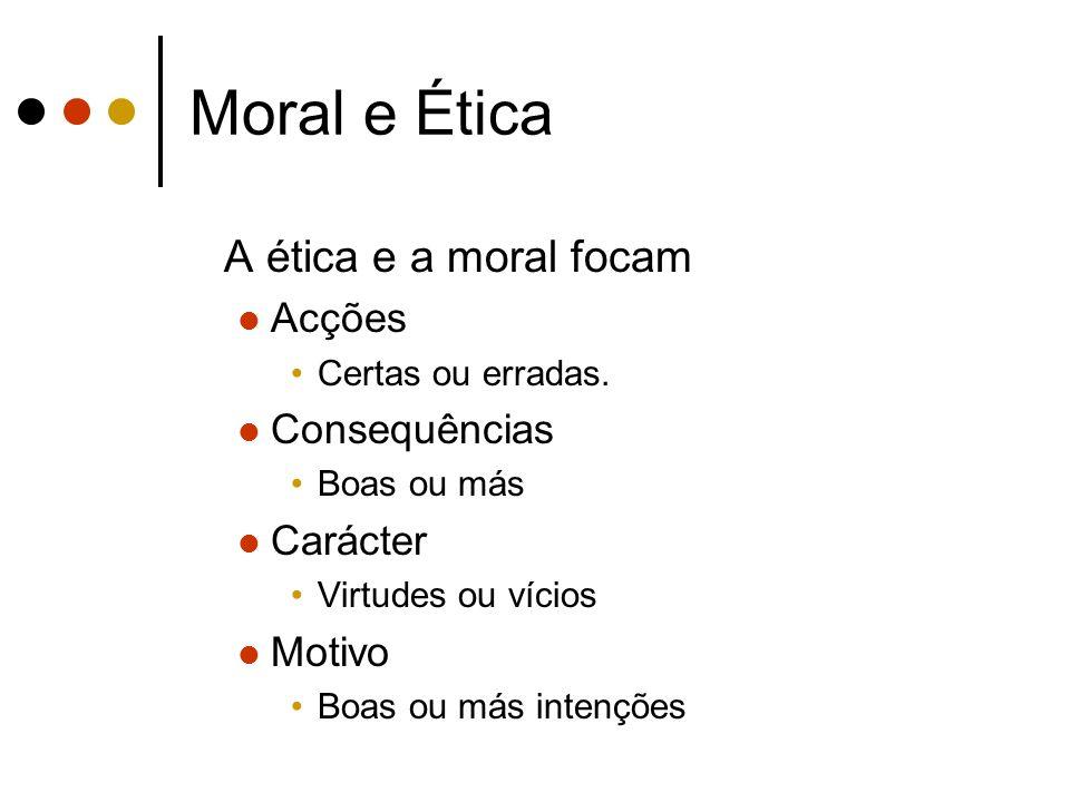 Moral e Ética A ética e a moral focam Acções Certas ou erradas. Consequências Boas ou más Carácter Virtudes ou vícios Motivo Boas ou más intenções