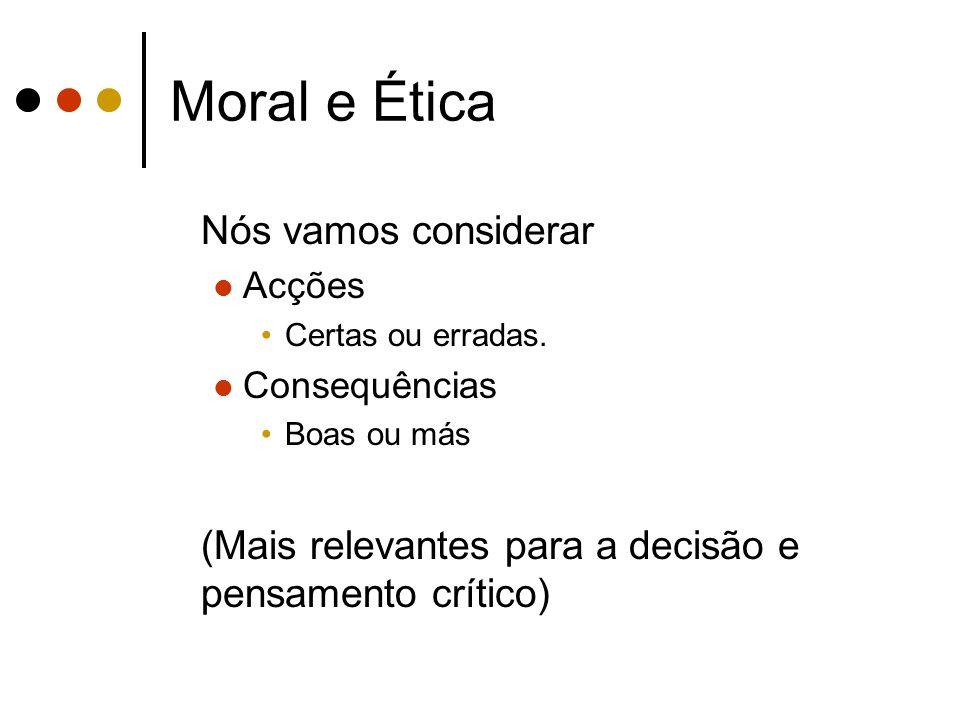 Moral e Ética Nós vamos considerar Acções Certas ou erradas. Consequências Boas ou más (Mais relevantes para a decisão e pensamento crítico)
