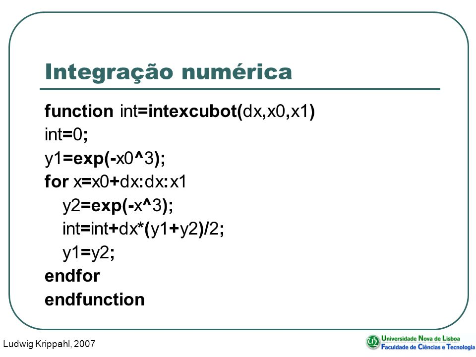 Ludwig Krippahl, 2007 12 Integração numérica function int=intexcubot(dx,x0,x1) int=0; y1=exp(-x0^3); for x=x0+dx:dx:x1 y2=exp(-x^3); int=int+dx*(y1+y2