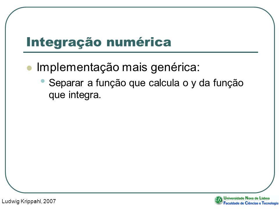 Ludwig Krippahl, 2007 14 Integração numérica Implementação mais genérica: Separar a função que calcula o y da função que integra.
