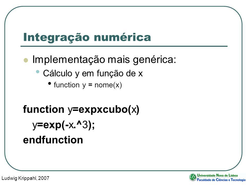 Ludwig Krippahl, 2007 15 Integração numérica Implementação mais genérica: Cálculo y em função de x function y = nome(x) function y=expxcubo(x) y=exp(-x.^3); endfunction