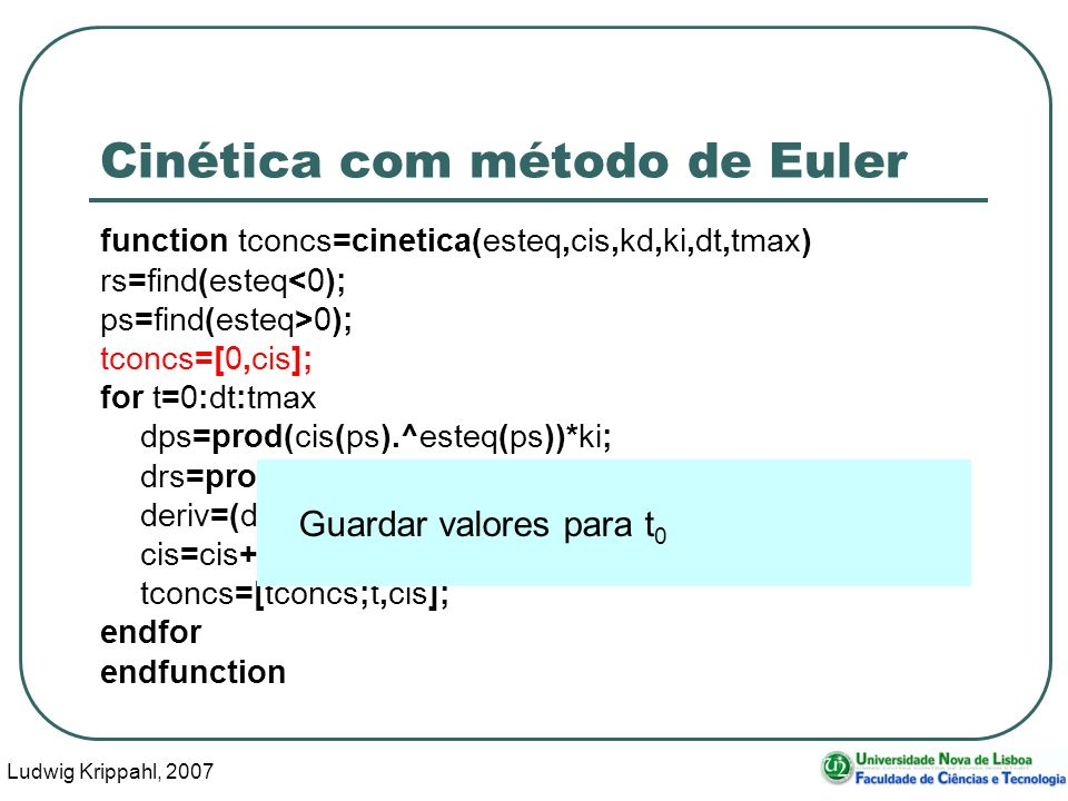 Ludwig Krippahl, 2007 34 Cinética com método de Euler function tconcs=cinetica(esteq,cis,kd,ki,dt,tmax) rs=find(esteq<0); ps=find(esteq>0); tconcs=[0,cis]; for t=0:dt:tmax dps=prod(cis(ps).^esteq(ps))*ki; drs=prod(cis(rs).^-esteq(rs))*kd; deriv=(drs-dps)*dt; cis=cis+deriv*esteq; tconcs=[tconcs;t,cis]; endfor endfunction Guardar valores para t 0