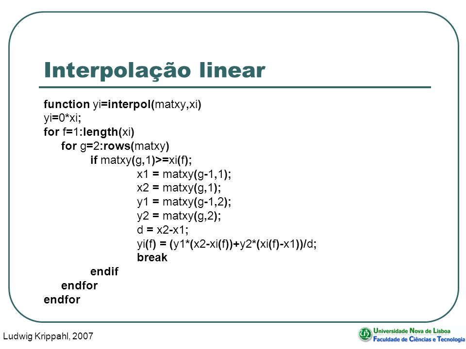 Ludwig Krippahl, 2007 49 Interpolação linear function yi=interpol(matxy,xi) yi=0*xi; for f=1:length(xi) for g=2:rows(matxy) if matxy(g,1)>=xi(f); x1 =