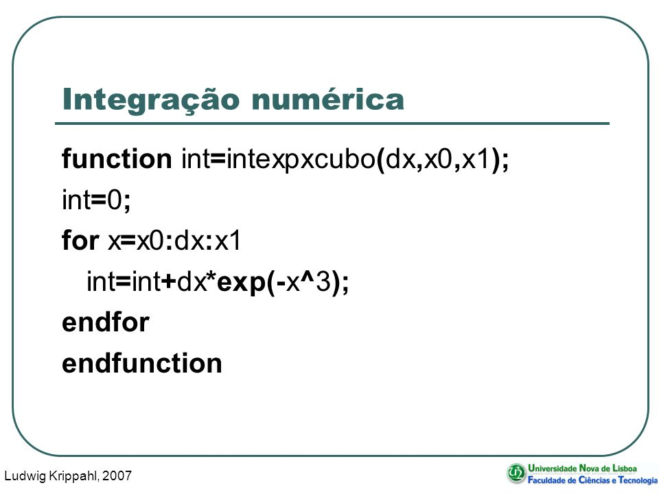 Ludwig Krippahl, 2007 8 Integração numérica octave:113> intexpxcubo(0.2,0,2) ans = 0.99296 octave:114> intexpxcubo(0.2,0,2) ans = 0.99296 octave:115> intexpxcubo(0.02,0,2) ans = 0.90296 octave:116> intexpxcubo(0.002,0,2) ans = 0.89395 octave:117> intexpxcubo(0.0002,0,2) ans = 0.89305